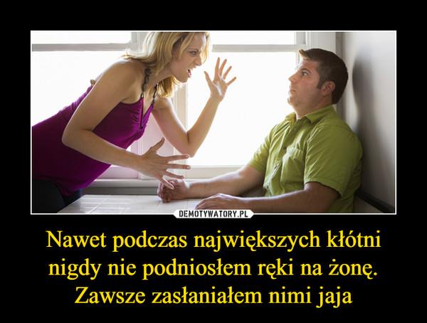 Nawet podczas największych kłótni nigdy nie podniosłem ręki na żonę. Zawsze zasłaniałem nimi jaja –