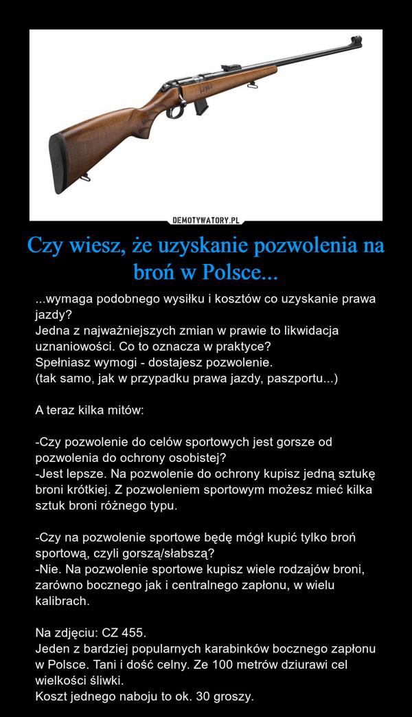 Czy wiesz, że uzyskanie pozwolenia na broń w Polsce... – ...wymaga podobnego wysiłku i kosztów co uzyskanie prawa jazdy?Jedna z najważniejszych zmian w prawie to likwidacja uznaniowości. Co to oznacza w praktyce?Spełniasz wymogi - dostajesz pozwolenie.(tak samo, jak w przypadku prawa jazdy, paszportu...)A teraz kilka mitów:-Czy pozwolenie do celów sportowych jest gorsze od pozwolenia do ochrony osobistej? -Jest lepsze. Na pozwolenie do ochrony kupisz jedną sztukę broni krótkiej. Z pozwoleniem sportowym możesz mieć kilka sztuk broni różnego typu.-Czy na pozwolenie sportowe będę mógł kupić tylko broń sportową, czyli gorszą/słabszą?-Nie. Na pozwolenie sportowe kupisz wiele rodzajów broni, zarówno bocznego jak i centralnego zapłonu, w wielu kalibrach.Na zdjęciu: CZ 455.Jeden z bardziej popularnych karabinków bocznego zapłonu w Polsce. Tani i dość celny. Ze 100 metrów dziurawi cel wielkości śliwki.Koszt jednego naboju to ok. 30 groszy.
