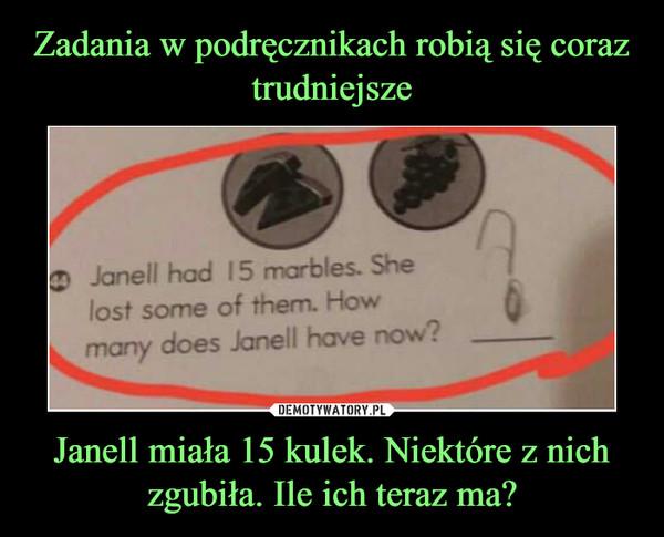 Janell miała 15 kulek. Niektóre z nich zgubiła. Ile ich teraz ma? –