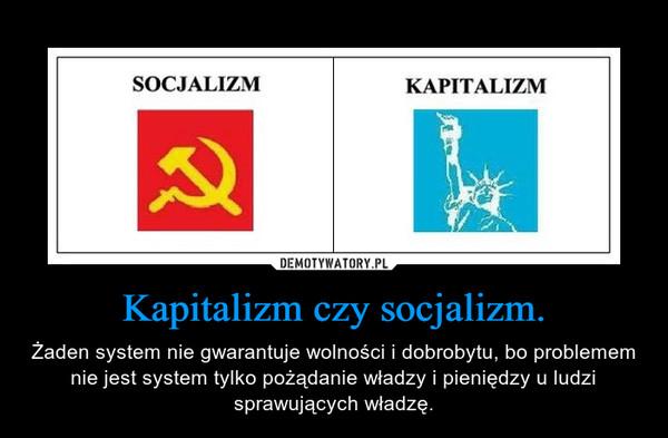 Kapitalizm czy socjalizm. – Żaden system nie gwarantuje wolności i dobrobytu, bo problemem nie jest system tylko pożądanie władzy i pieniędzy u ludzi sprawujących władzę.