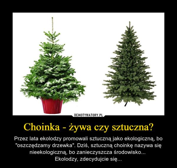 """Choinka - żywa czy sztuczna? – Przez lata ekolodzy promowali sztuczną jako ekologiczną, bo """"oszczędzamy drzewka"""". Dziś, sztuczną choinkę nazywa się nieekologiczną, bo zanieczyszcza środowisko... Ekolodzy, zdecydujcie się..."""