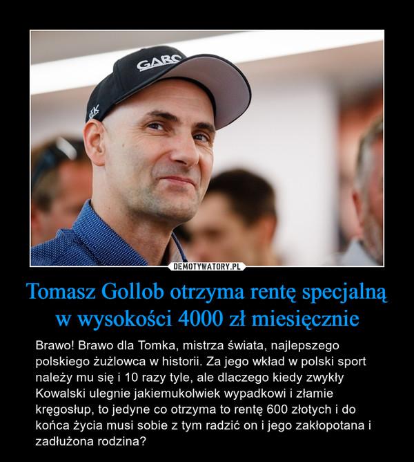 Tomasz Gollob otrzyma rentę specjalną w wysokości 4000 zł miesięcznie – Brawo! Brawo dla Tomka, mistrza świata, najlepszego polskiego żużlowca w historii. Za jego wkład w polski sport należy mu się i 10 razy tyle, ale dlaczego kiedy zwykły Kowalski ulegnie jakiemukolwiek wypadkowi i złamie kręgosłup, to jedyne co otrzyma to rentę 600 złotych i do końca życia musi sobie z tym radzić on i jego zakłopotana i zadłużona rodzina?