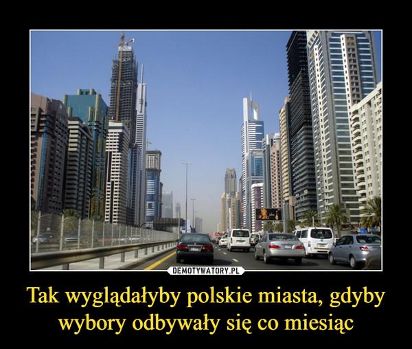 Tak wyglądałyby polskie miasta, gdyby wybory odbywały się co miesiąc –