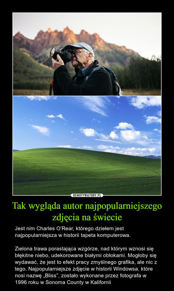 """Tak wygląda autor najpopularniejszego zdjęcia na świecie – Jest nim Charles O'Rear, którego dziełem jest najpopularniejsza w historii tapeta komputerowa.Zielona trawa porastająca wzgórze, nad którym wznosi się błękitne niebo, udekorowane białymi obłokami. Mogłoby się wydawać, że jest to efekt pracy zmyślnego grafika, ale nic z tego. Najpopularniejsze zdjęcie w historii Windowsa, które nosi nazwę """"Bliss"""", zostało wykonane przez fotografa w 1996 roku w Sonoma County w Kalifornii"""
