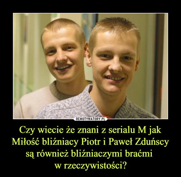 Czy wiecie że znani z serialu M jak Miłość bliźniacy Piotr i Paweł Zduńscy są również bliźniaczymi braćmi w rzeczywistości? –
