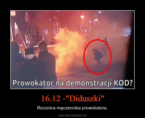 """16.12 -""""Diduszki"""" – Rocznica męczennika prowokatora."""