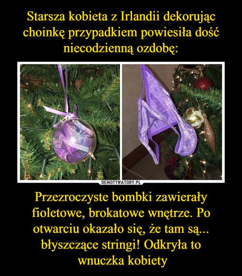 Starsza kobieta z Irlandii dekorując choinkę przypadkiem powiesiła dość niecodzienną ozdobę: Przezroczyste bombki zawierały fioletowe, brokatowe wnętrze. Po otwarciu okazało się, że tam są... błyszczące stringi! Odkryła to  wnuczka kobiety