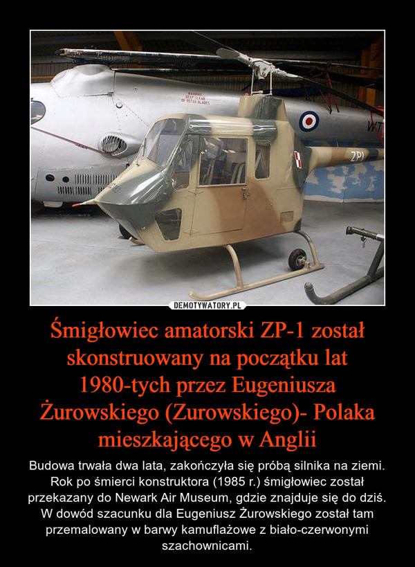 Śmigłowiec amatorski ZP-1 został skonstruowany na początku lat 1980-tych przez Eugeniusza Żurowskiego (Zurowskiego)- Polaka mieszkającego w Anglii – Budowa trwała dwa lata, zakończyła się próbą silnika na ziemi. Rok po śmierci konstruktora (1985 r.) śmigłowiec został przekazany do Newark Air Museum, gdzie znajduje się do dziś.W dowód szacunku dla Eugeniusz Żurowskiego został tam przemalowany w barwy kamuflażowe z biało-czerwonymi szachownicami.