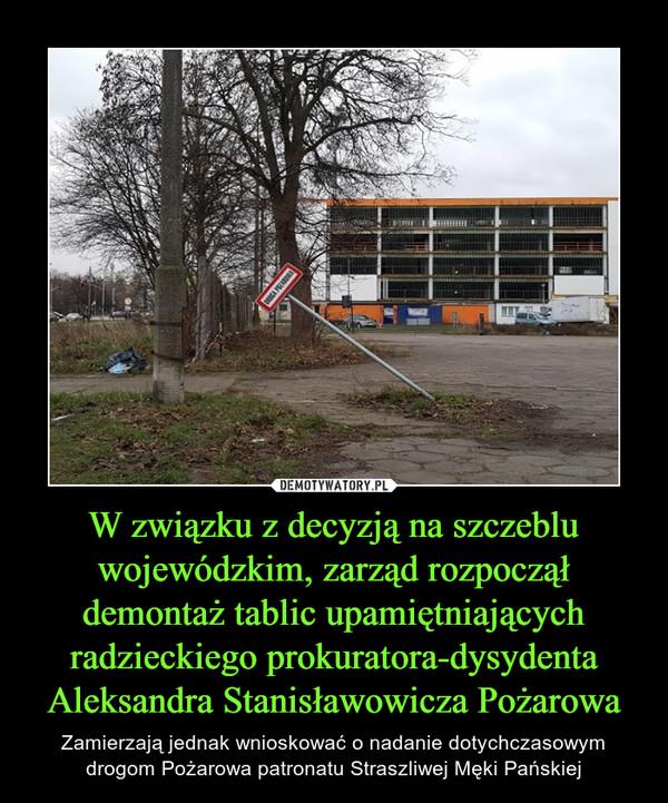 W związku z decyzją na szczeblu wojewódzkim, zarząd rozpoczął demontaż tablic upamiętniających radzieckiego prokuratora-dysydenta Aleksandra Stanisławowicza Pożarowa – Zamierzają jednak wnioskować o nadanie dotychczasowym drogom Pożarowa patronatu Straszliwej Męki Pańskiej