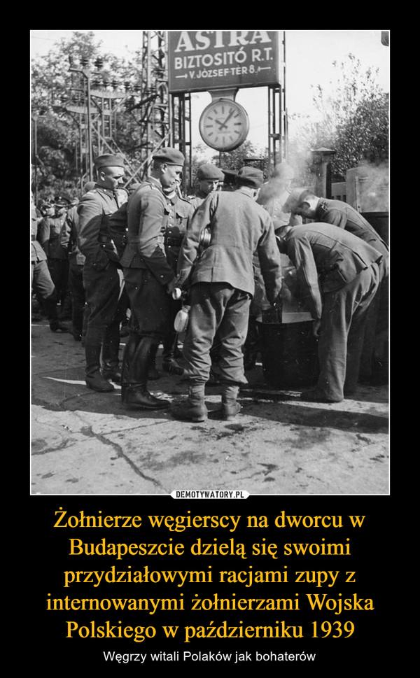 Żołnierze węgierscy na dworcu w Budapeszcie dzielą się swoimi przydziałowymi racjami zupy z internowanymi żołnierzami Wojska Polskiego w październiku 1939 – Węgrzy witali Polaków jak bohaterów