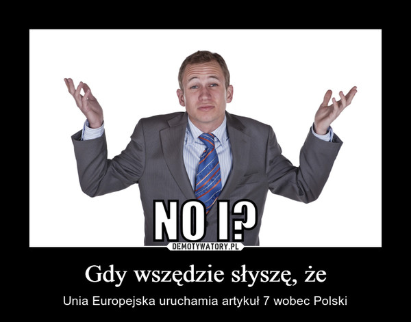 Gdy wszędzie słyszę, że – Unia Europejska uruchamia artykuł 7 wobec Polski