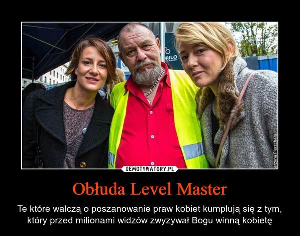 Obłuda Level Master – Te które walczą o poszanowanie praw kobiet kumplują się z tym, który przed milionami widzów zwyzywał Bogu winną kobietę