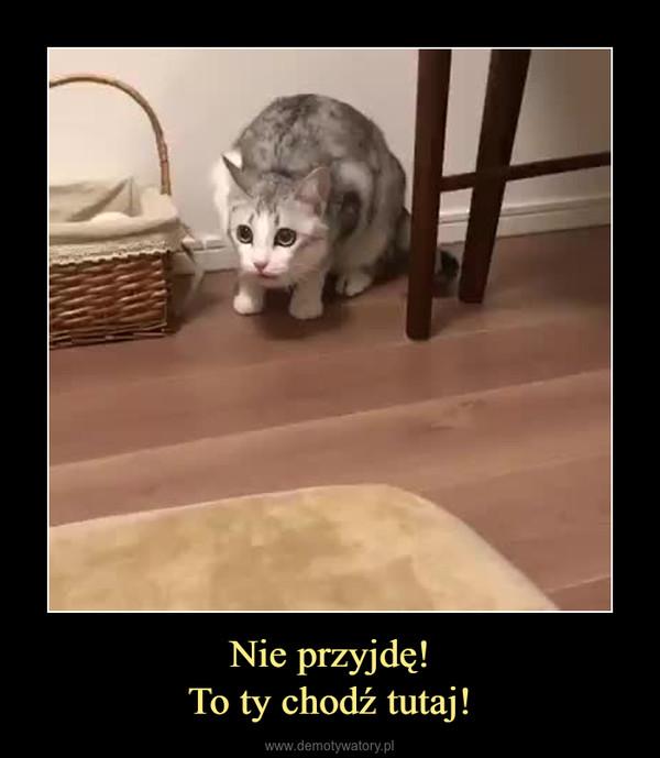 Nie przyjdę!To ty chodź tutaj! –