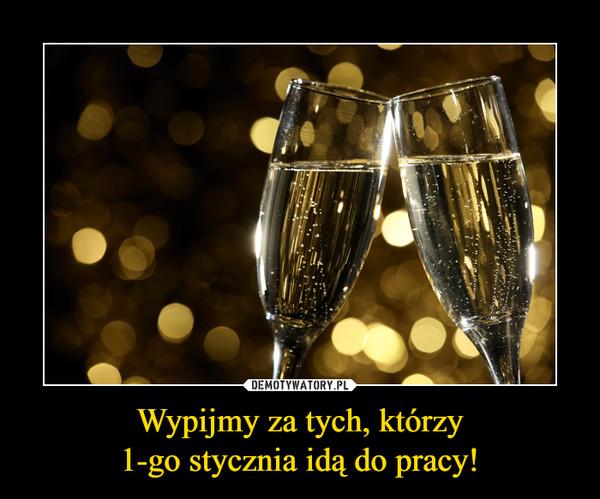 Wypijmy za tych, którzy1-go stycznia idą do pracy! –