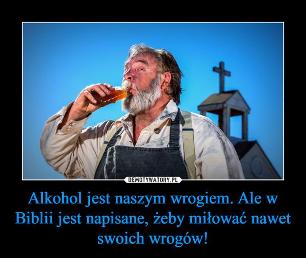 Alkohol jest naszym wrogiem. Ale w Biblii jest napisane, żeby miłować nawet swoich wrogów! –