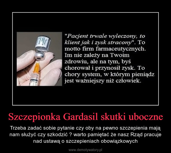 Szczepionka Gardasil skutki uboczne – Trzeba zadać sobie pytanie czy oby na pewno szczepienia mają nam służyć czy szkodzić ? warto pamiętać że nasz Rząd pracuje nad ustawą o szczepieniach obowiązkowych