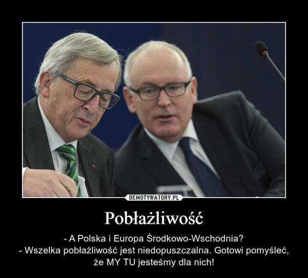 Pobłażliwość – - A Polska i Europa Środkowo-Wschodnia?- Wszelka pobłażliwość jest niedopuszczalna. Gotowi pomyśleć, że MY TU jesteśmy dla nich!