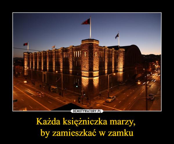 Każda księżniczka marzy, by zamieszkać w zamku –