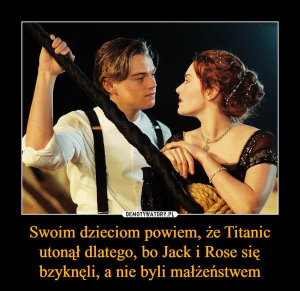 Swoim dzieciom powiem, że Titanic utonął dlatego, bo Jack i Rose się bzyknęli, a nie byli małżeństwem –