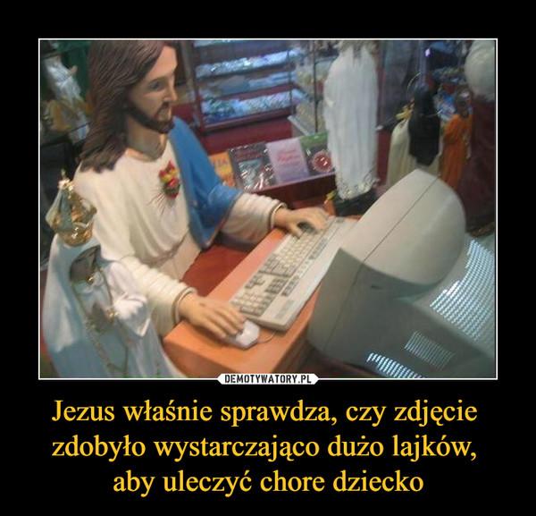 Jezus właśnie sprawdza, czy zdjęcie zdobyło wystarczająco dużo lajków, aby uleczyć chore dziecko –