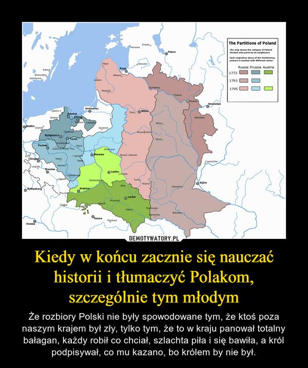 Kiedy w końcu zacznie się nauczać historii i tłumaczyć Polakom, szczególnie tym młodym – Że rozbiory Polski nie były spowodowane tym, że ktoś poza naszym krajem był zły, tylko tym, że to w kraju panował totalny bałagan, każdy robił co chciał, szlachta piła i się bawiła, a król podpisywał, co mu kazano, bo królem by nie był.