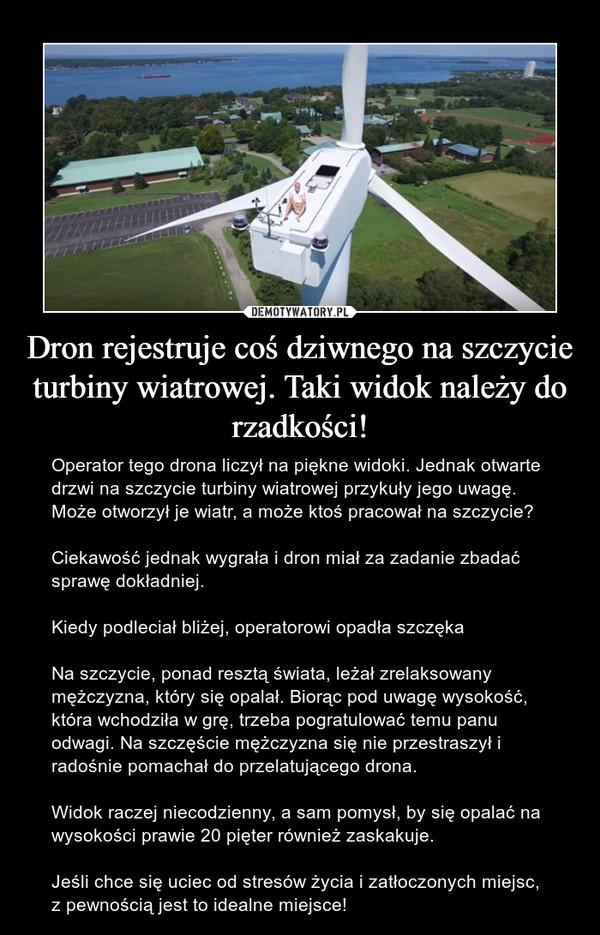 Dron rejestruje coś dziwnego na szczycie turbiny wiatrowej. Taki widok należy do rzadkości! – Operator tego drona liczył na piękne widoki. Jednak otwarte drzwi na szczycie turbiny wiatrowej przykuły jego uwagę. Może otworzył je wiatr, a może ktoś pracował na szczycie? Ciekawość jednak wygrała i dron miał za zadanie zbadać sprawę dokładniej.Kiedy podleciał bliżej, operatorowi opadła szczękaNa szczycie, ponad resztą świata, leżał zrelaksowany mężczyzna, który się opalał. Biorąc pod uwagę wysokość, która wchodziła w grę, trzeba pogratulować temu panu odwagi. Na szczęście mężczyzna się nie przestraszył i radośnie pomachał do przelatującego drona.Widok raczej niecodzienny, a sam pomysł, by się opalać na wysokości prawie 20 pięter również zaskakuje.Jeśli chce się uciec od stresów życia i zatłoczonych miejsc, z pewnością jest to idealne miejsce!
