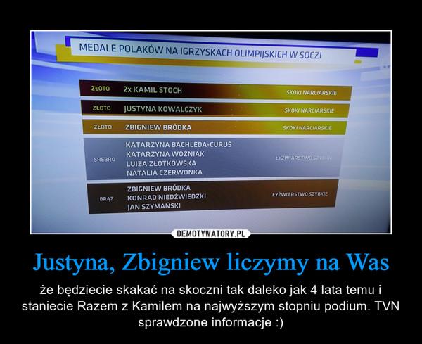Justyna, Zbigniew liczymy na Was – że będziecie skakać na skoczni tak daleko jak 4 lata temu i staniecie Razem z Kamilem na najwyższym stopniu podium. TVN sprawdzone informacje :)