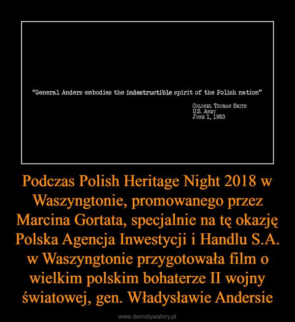 Podczas Polish Heritage Night 2018 w Waszyngtonie, promowanego przez Marcina Gortata, specjalnie na tę okazję Polska Agencja Inwestycji i Handlu S.A. w Waszyngtonie przygotowała film o wielkim polskim bohaterze II wojny światowej, gen. Władysławie Andersie –
