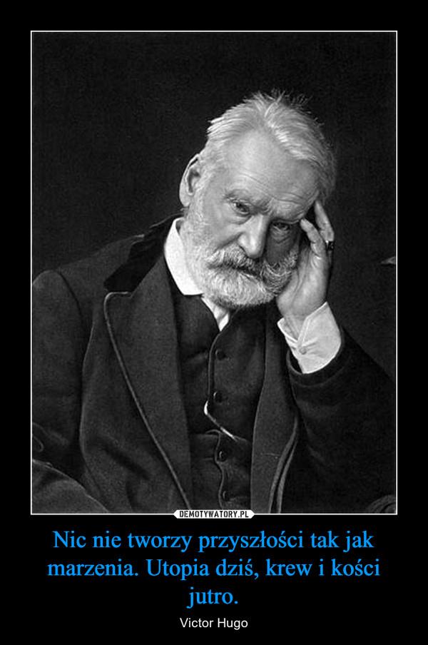Nic nie tworzy przyszłości tak jak marzenia. Utopia dziś, krew i kości jutro. – Victor Hugo