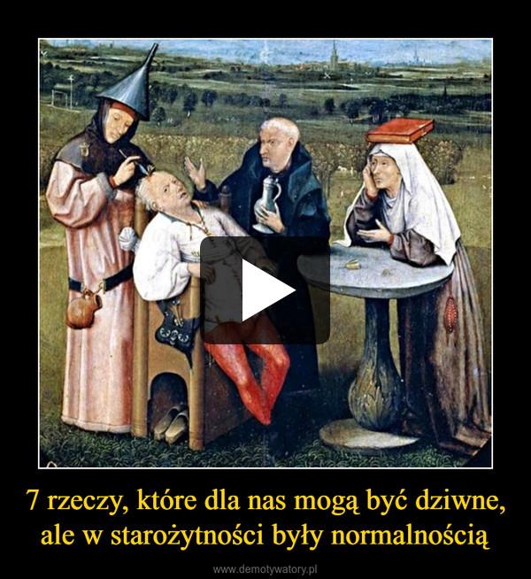 7 rzeczy, które dla nas mogą być dziwne, ale w starożytności były normalnością –