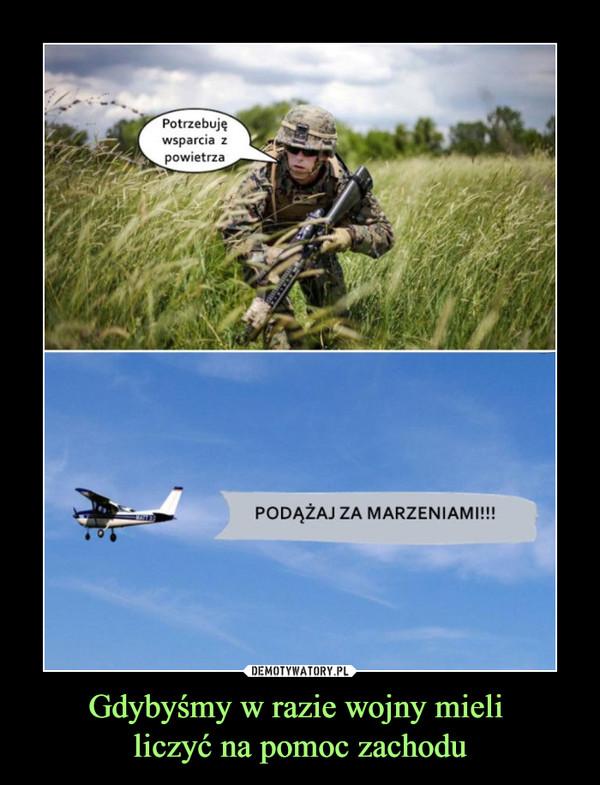 Gdybyśmy w razie wojny mieli liczyć na pomoc zachodu –  Potrzebuję wsparcia z powietrzaPODĄŻAJ ZA MARZENIAMI!!!