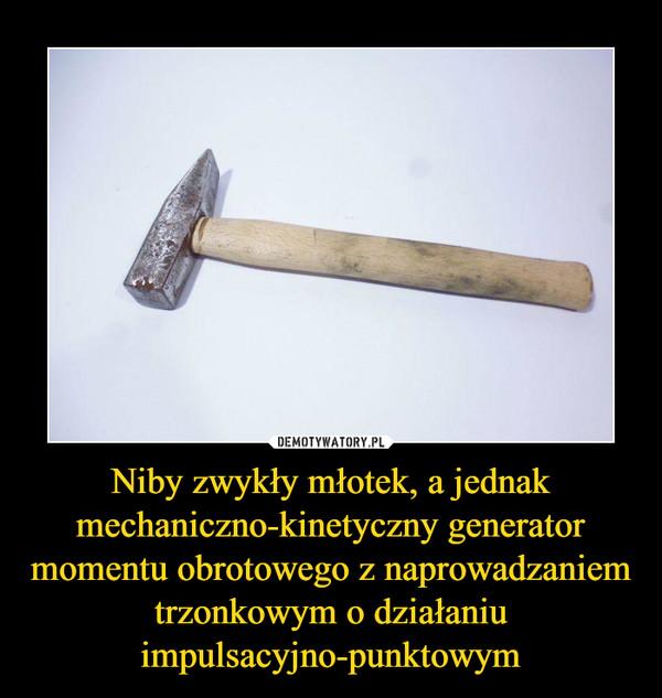 Niby zwykły młotek, a jednak mechaniczno-kinetyczny generator momentu obrotowego z naprowadzaniem trzonkowym o działaniu impulsacyjno-punktowym –
