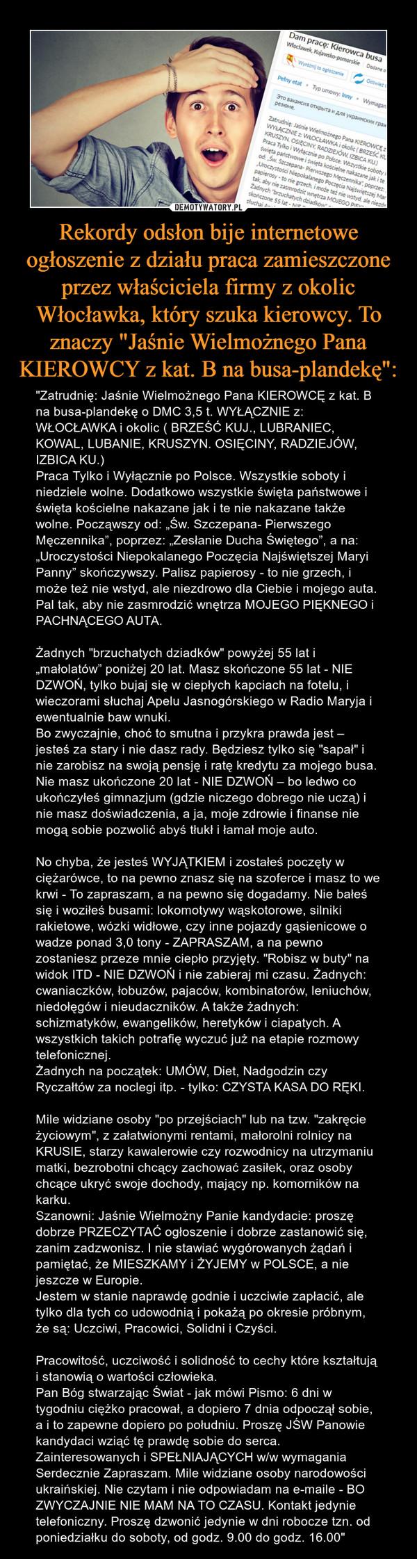 """Rekordy odsłon bije internetowe ogłoszenie z działu praca zamieszczone przez właściciela firmy z okolic Włocławka, który szuka kierowcy. To znaczy """"Jaśnie Wielmożnego Pana KIEROWCY z kat. B na busa-plandekę"""": – """"Zatrudnię: Jaśnie Wielmożnego Pana KIEROWCĘ z kat. B na busa-plandekę o DMC 3,5 t. WYŁĄCZNIE z: WŁOCŁAWKA i okolic ( BRZEŚĆ KUJ., LUBRANIEC, KOWAL, LUBANIE, KRUSZYN. OSIĘCINY, RADZIEJÓW, IZBICA KU.)Praca Tylko i Wyłącznie po Polsce. Wszystkie soboty i niedziele wolne. Dodatkowo wszystkie święta państwowe i święta kościelne nakazane jak i te nie nakazane także wolne. Począwszy od: """"Św. Szczepana- Pierwszego Męczennika"""", poprzez: """"Zesłanie Ducha Świętego"""", a na: """"Uroczystości Niepokalanego Poczęcia Najświętszej Maryi Panny"""" skończywszy. Palisz papierosy - to nie grzech, i może też nie wstyd, ale niezdrowo dla Ciebie i mojego auta. Pal tak, aby nie zasmrodzić wnętrza MOJEGO PIĘKNEGO i PACHNĄCEGO AUTA.Żadnych """"brzuchatych dziadków"""" powyżej 55 lat i """"małolatów"""" poniżej 20 lat. Masz skończone 55 lat - NIE DZWOŃ, tylko bujaj się w ciepłych kapciach na fotelu, i wieczorami słuchaj Apelu Jasnogórskiego w Radio Maryja i ewentualnie baw wnuki. Bo zwyczajnie, choć to smutna i przykra prawda jest – jesteś za stary i nie dasz rady. Będziesz tylko się """"sapał"""" i nie zarobisz na swoją pensję i ratę kredytu za mojego busa. Nie masz ukończone 20 lat - NIE DZWOŃ – bo ledwo co ukończyłeś gimnazjum (gdzie niczego dobrego nie uczą) i nie masz doświadczenia, a ja, moje zdrowie i finanse nie mogą sobie pozwolić abyś tłukł i łamał moje auto.No chyba, że jesteś WYJĄTKIEM i zostałeś poczęty w ciężarówce, to na pewno znasz się na szoferce i masz to we krwi - To zapraszam, a na pewno się dogadamy. Nie bałeś się i woziłeś busami: lokomotywy wąskotorowe, silniki rakietowe, wózki widłowe, czy inne pojazdy gąsienicowe o wadze ponad 3,0 tony - ZAPRASZAM, a na pewno zostaniesz przeze mnie ciepło przyjęty. """"Robisz w buty"""" na widok ITD - NIE DZWOŃ i nie zabieraj mi czasu. Żadnych: cwaniaczków, ł"""
