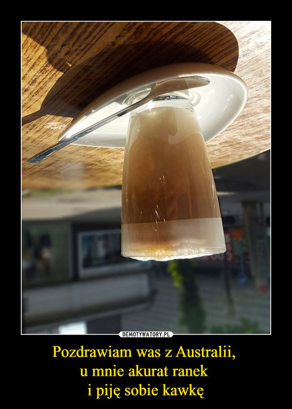 Pozdrawiam was z Australii, u mnie akurat ranek i piję sobie kawkę –