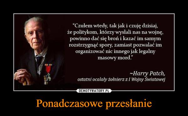 Ponadczasowe przesłanie –  Czułem wtedy, tak jak i czuję dzisiaj, że politykom, którzy wysłali nas na wojnę, powinno dać się broń i kazać im samym rozstrzygnąć spory, zamiast pozwalać im organizować nic innego jak legalny masowy mord Harry Patch ostatni ocalały żołnierz z I wojny światowej