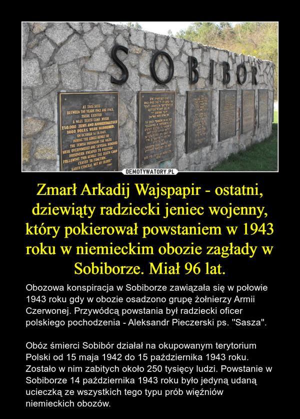 Zmarł Arkadij Wajspapir - ostatni, dziewiąty radziecki jeniec wojenny, który pokierował powstaniem w 1943 roku w niemieckim obozie zagłady w Sobiborze. Miał 96 lat. – Obozowa konspiracja w Sobiborze zawiązała się w połowie 1943 roku gdy w obozie osadzono grupę żołnierzy Armii Czerwonej. Przywódcą powstania był radziecki oficer polskiego pochodzenia - Aleksandr Pieczerski ps. ''Sasza''.Obóz śmierci Sobibór działał na okupowanym terytorium Polski od 15 maja 1942 do 15 października 1943 roku. Zostało w nim zabitych około 250 tysięcy ludzi. Powstanie w Sobiborze 14 października 1943 roku było jedyną udaną ucieczką ze wszystkich tego typu prób więźniów niemieckich obozów.