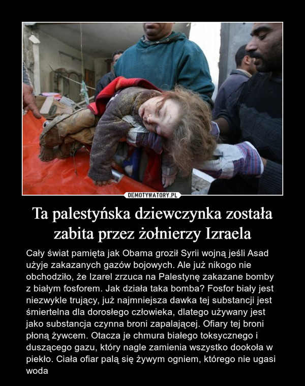 Ta palestyńska dziewczynka została zabita przez żołnierzy Izraela – Cały świat pamięta jak Obama groził Syrii wojną jeśli Asad użyje zakazanych gazów bojowych. Ale już nikogo nie obchodziło, że Izarel zrzuca na Palestynę zakazane bomby z białym fosforem. Jak działa taka bomba? Fosfor biały jest niezwykle trujący, już najmniejsza dawka tej substancji jest śmiertelna dla dorosłego człowieka, dlatego używany jest jako substancja czynna broni zapalającej. Ofiary tej broni płoną żywcem. Otacza je chmura białego toksycznego i duszącego gazu, który nagle zamienia wszystko dookoła w piekło. Ciała ofiar palą się żywym ogniem, którego nie ugasi woda