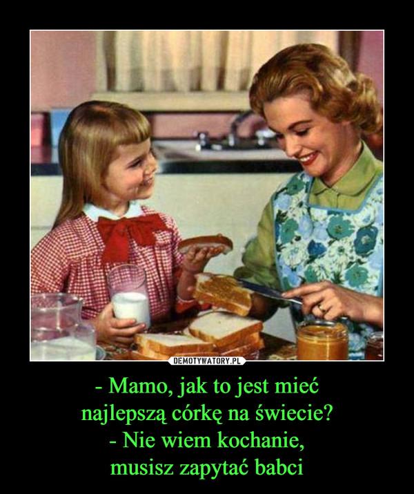 - Mamo, jak to jest miećnajlepszą córkę na świecie?- Nie wiem kochanie,musisz zapytać babci –
