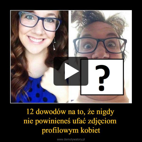 12 dowodów na to, że nigdy nie powinieneś ufać zdjęciom profilowym kobiet –