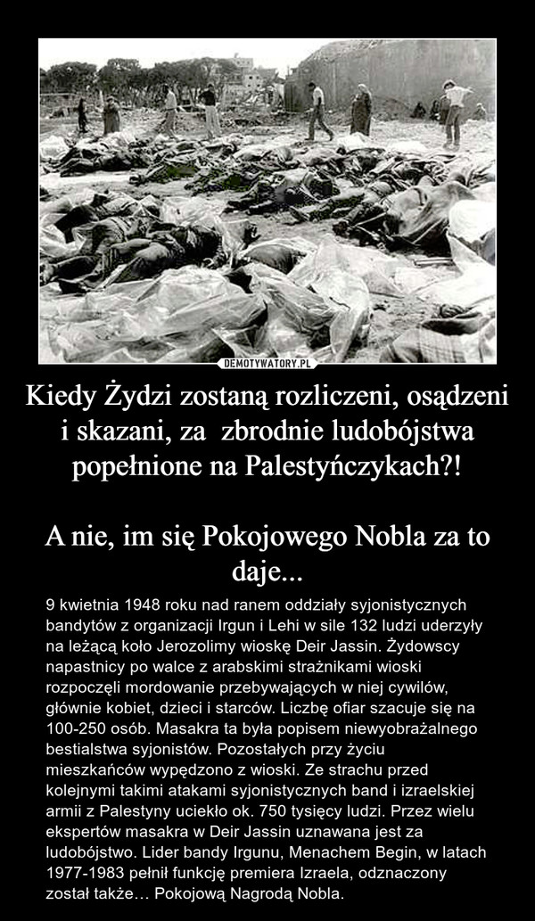 Kiedy Żydzi zostaną rozliczeni, osądzeni i skazani, za  zbrodnie ludobójstwa popełnione na Palestyńczykach?!A nie, im się Pokojowego Nobla za to daje... – 9 kwietnia 1948 roku nad ranem oddziały syjonistycznych bandytów z organizacji Irgun i Lehi w sile 132 ludzi uderzyły na leżącą koło Jerozolimy wioskę Deir Jassin. Żydowscy napastnicy po walce z arabskimi strażnikami wioski rozpoczęli mordowanie przebywających w niej cywilów, głównie kobiet, dzieci i starców. Liczbę ofiar szacuje się na 100-250 osób. Masakra ta była popisem niewyobrażalnego bestialstwa syjonistów. Pozostałych przy życiu mieszkańców wypędzono z wioski. Ze strachu przed kolejnymi takimi atakami syjonistycznych band i izraelskiej armii z Palestyny uciekło ok. 750 tysięcy ludzi. Przez wielu ekspertów masakra w Deir Jassin uznawana jest za ludobójstwo. Lider bandy Irgunu, Menachem Begin, w latach 1977-1983 pełnił funkcję premiera Izraela, odznaczony został także… Pokojową Nagrodą Nobla.
