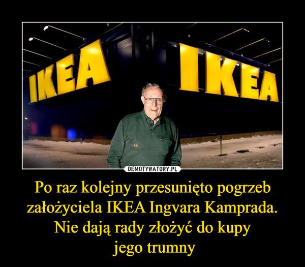 Po raz kolejny przesunięto pogrzeb założyciela IKEA Ingvara Kamprada. Nie dają rady złożyć do kupy jego trumny –