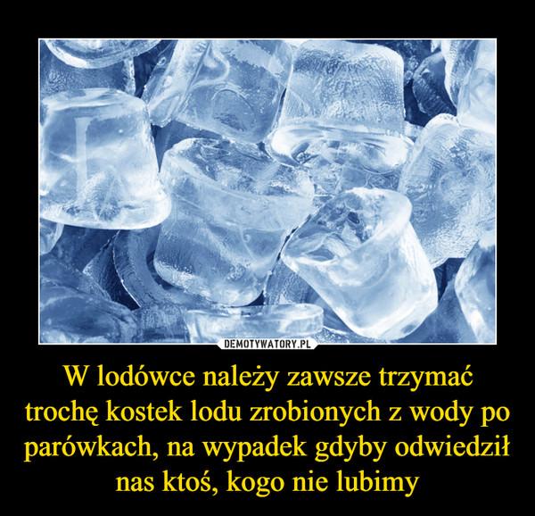 W lodówce należy zawsze trzymać trochę kostek lodu zrobionych z wody po parówkach, na wypadek gdyby odwiedził nas ktoś, kogo nie lubimy –