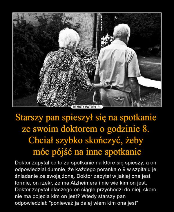 """Starszy pan spieszył się na spotkanie ze swoim doktorem o godzinie 8. Chciał szybko skończyć, żeby móc pójść na inne spotkanie – Doktor zapytał co to za spotkanie na które się spieszy, a on odpowiedział dumnie, że każdego poranka o 9 w szpitalu je śniadanie ze swoją żoną. Doktor zapytał w jakiej ona jest formie, on rzekł, że ma Alzheimera i nie wie kim on jest. Doktor zapytał dlaczego on ciągle przychodzi do niej, skoro nie ma pojęcia kim on jest? Wtedy starszy pan odpowiedział: """"ponieważ ja dalej wiem kim ona jest"""""""