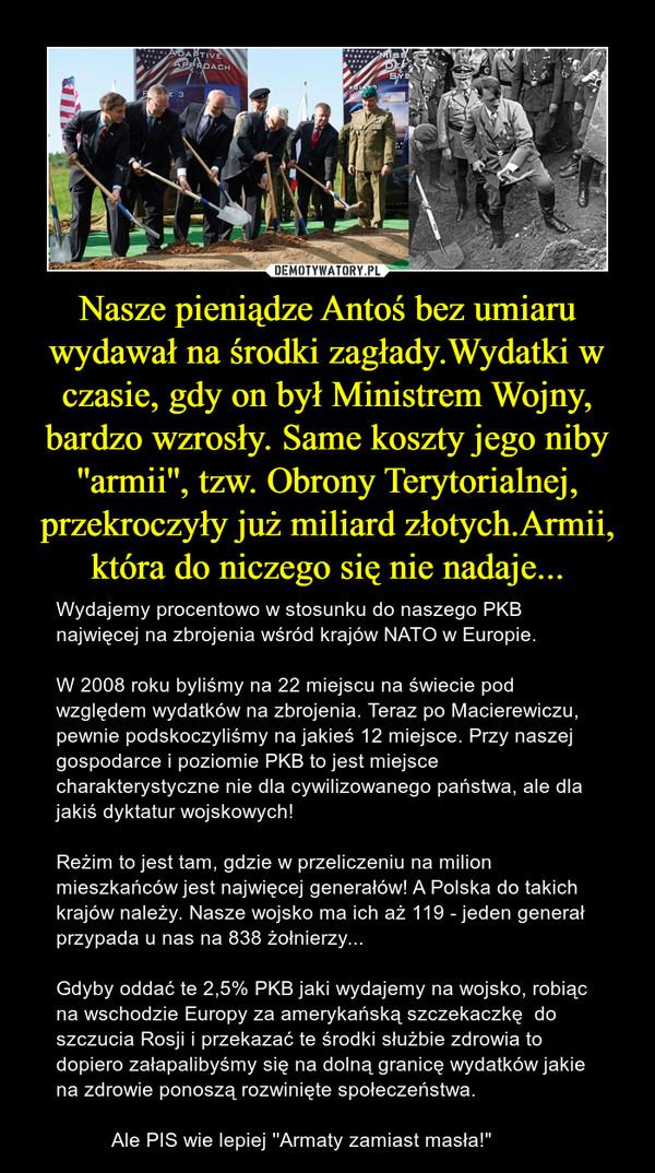 """Nasze pieniądze Antoś bez umiaru wydawał na środki zagłady.Wydatki w czasie, gdy on był Ministrem Wojny, bardzo wzrosły. Same koszty jego niby ''armii'', tzw. Obrony Terytorialnej, przekroczyły już miliard złotych.Armii, która do niczego się nie nadaje... – Wydajemy procentowo w stosunku do naszego PKB najwięcej na zbrojenia wśród krajów NATO w Europie. W 2008 roku byliśmy na 22 miejscu na świecie pod względem wydatków na zbrojenia. Teraz po Macierewiczu, pewnie podskoczyliśmy na jakieś 12 miejsce. Przy naszej gospodarce i poziomie PKB to jest miejsce charakterystyczne nie dla cywilizowanego państwa, ale dla jakiś dyktatur wojskowych!Reżim to jest tam, gdzie w przeliczeniu na milion mieszkańców jest najwięcej generałów! A Polska do takich krajów należy. Nasze wojsko ma ich aż 119 - jeden generał przypada u nas na 838 żołnierzy...Gdyby oddać te 2,5% PKB jaki wydajemy na wojsko, robiąc na wschodzie Europy za amerykańską szczekaczkę  do szczucia Rosji i przekazać te środki służbie zdrowia to dopiero załapalibyśmy się na dolną granicę wydatków jakie na zdrowie ponoszą rozwinięte społeczeństwa.           Ale PIS wie lepiej ''Armaty zamiast masła!"""""""