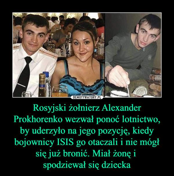 Rosyjski żołnierz Alexander Prokhorenko wezwał ponoć lotnictwo, by uderzyło na jego pozycję, kiedy bojownicy ISIS go otaczali i nie mógł się już bronić. Miał żonę i spodziewał się dziecka –