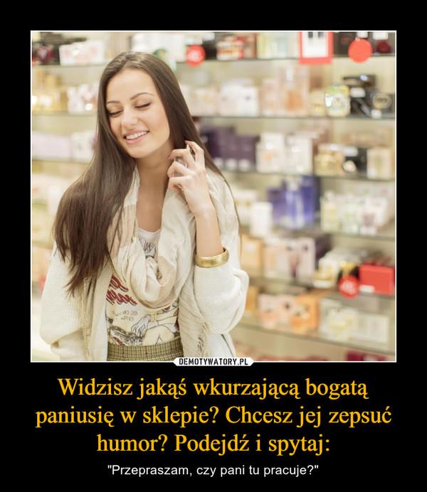"""Widzisz jakąś wkurzającą bogatą paniusię w sklepie? Chcesz jej zepsuć humor? Podejdź i spytaj: – """"Przepraszam, czy pani tu pracuje?"""""""