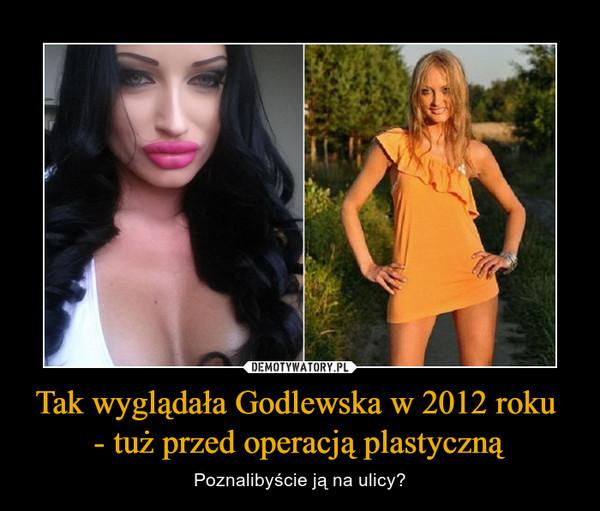 Tak wyglądała Godlewska w 2012 roku - tuż przed operacją plastyczną – Poznalibyście ją na ulicy?