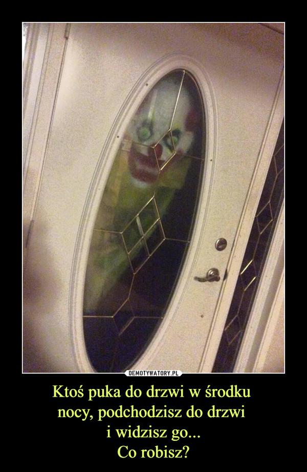 Ktoś puka do drzwi w środku nocy, podchodzisz do drzwi i widzisz go...Co robisz? –