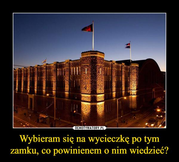 Wybieram się na wycieczkę po tym zamku, co powinienem o nim wiedzieć? –
