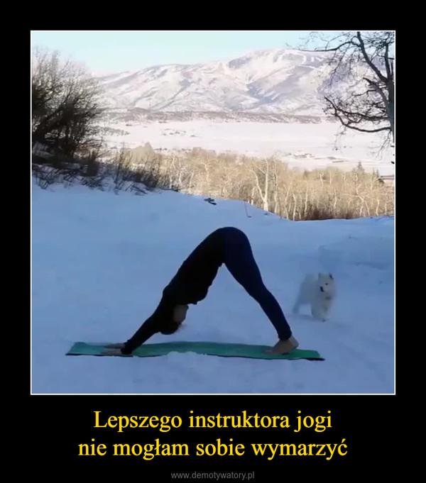 Lepszego instruktora joginie mogłam sobie wymarzyć –